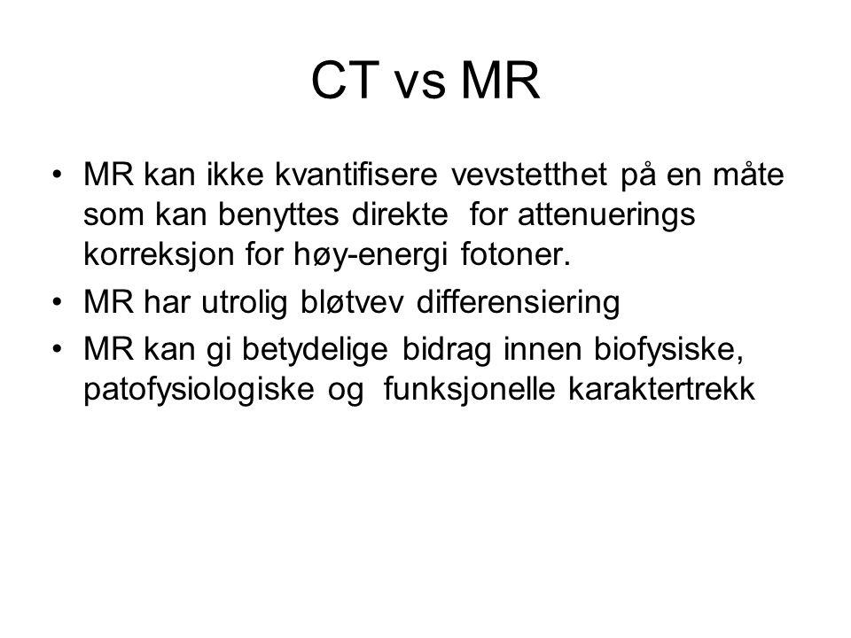 CT vs MR MR kan ikke kvantifisere vevstetthet på en måte som kan benyttes direkte for attenuerings korreksjon for høy-energi fotoner.
