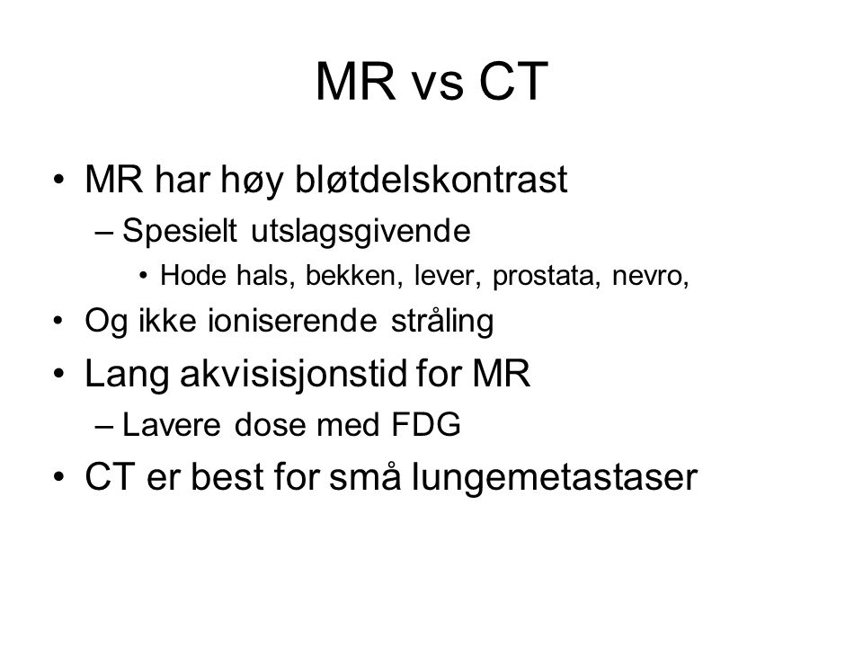 MR vs CT MR har høy bløtdelskontrast Lang akvisisjonstid for MR