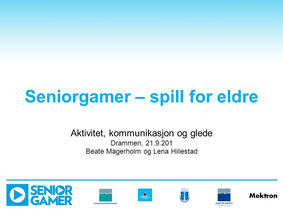 Seniorgamer – spill for eldre Aktivitet, kommunikasjon og glede Drammen, 21.9.201 Beate Magerholm og Lena Hillestad