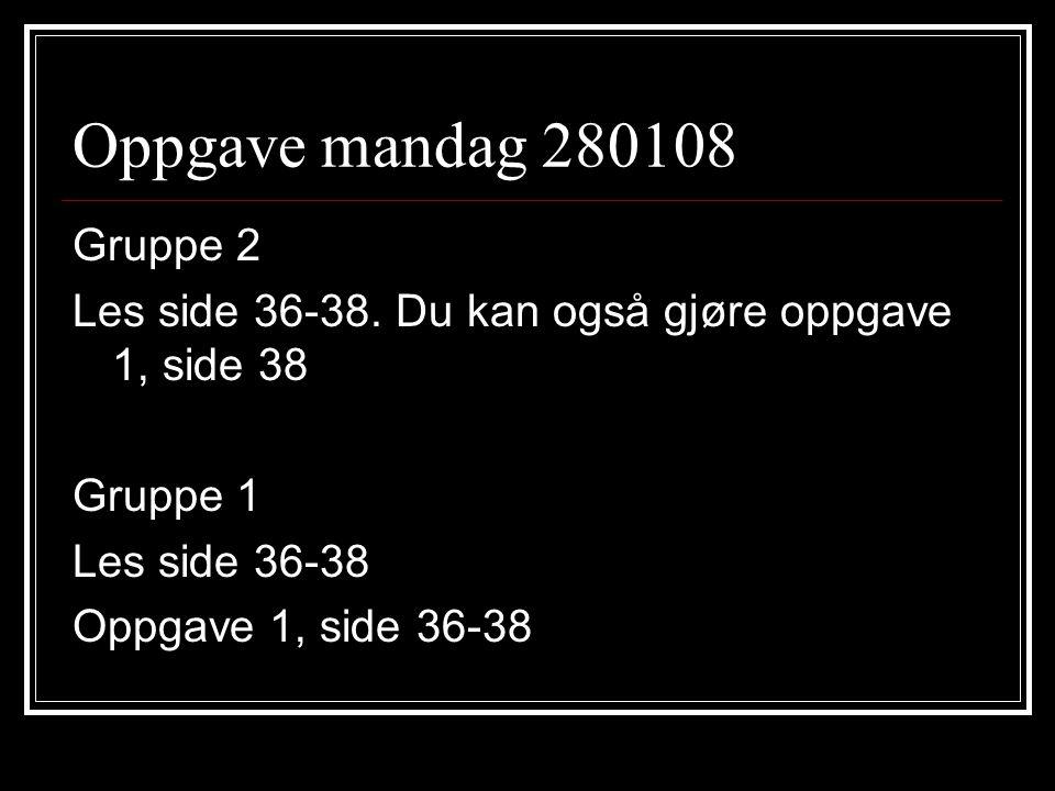 Oppgave mandag 280108 Gruppe 2. Les side 36-38. Du kan også gjøre oppgave 1, side 38. Gruppe 1. Les side 36-38.