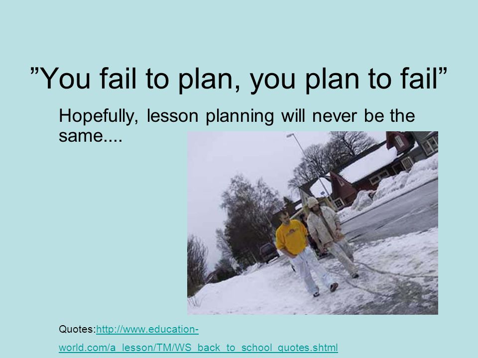 You fail to plan, you plan to fail