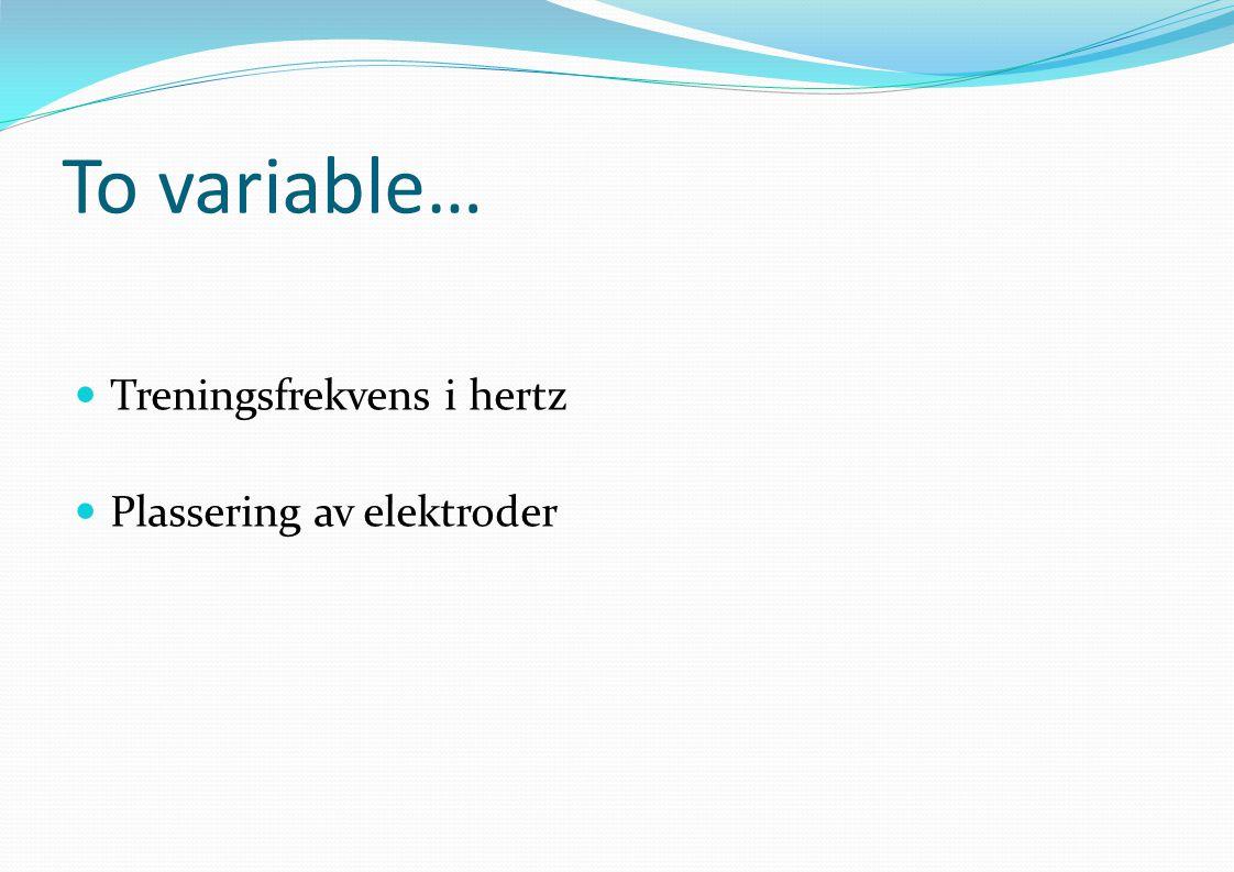 To variable… Treningsfrekvens i hertz Plassering av elektroder