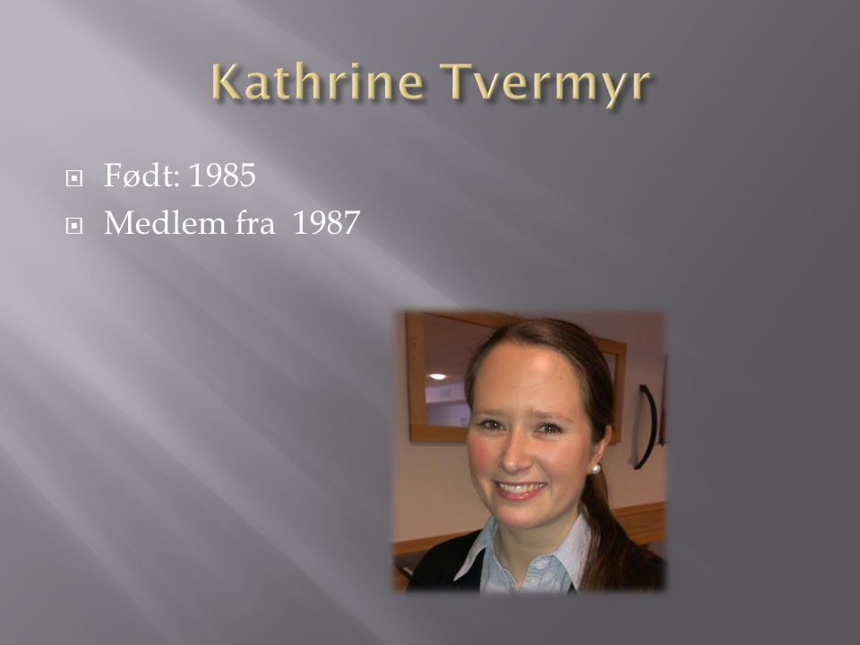 Kathrine Tvermyr Født: 1985 Medlem fra 1987