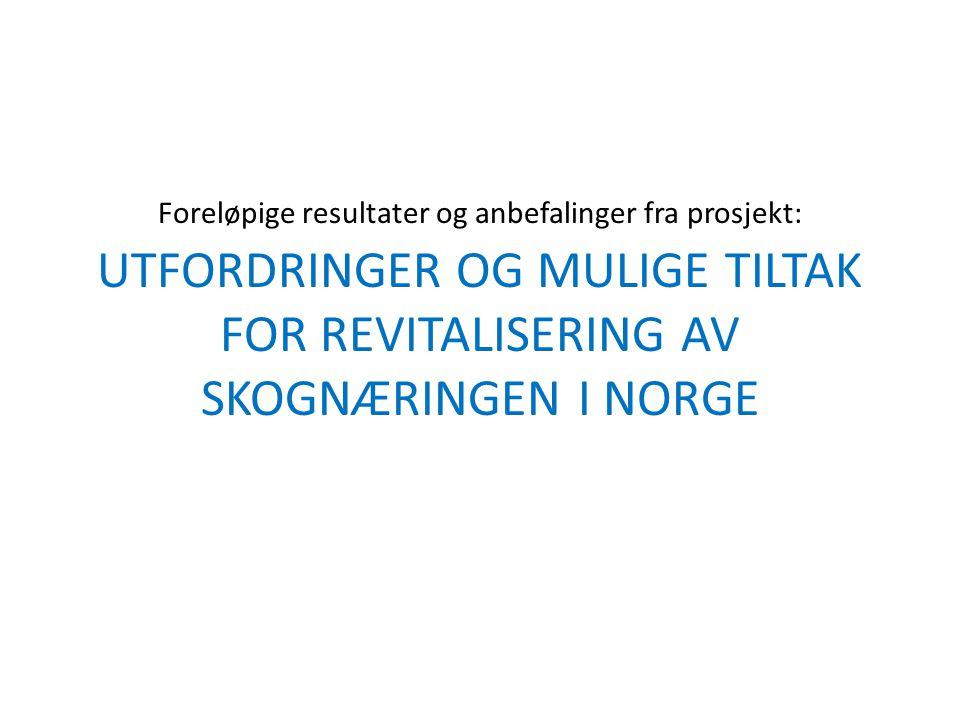 Foreløpige resultater og anbefalinger fra prosjekt: UTFORDRINGER OG MULIGE TILTAK FOR REVITALISERING AV SKOGNÆRINGEN I NORGE