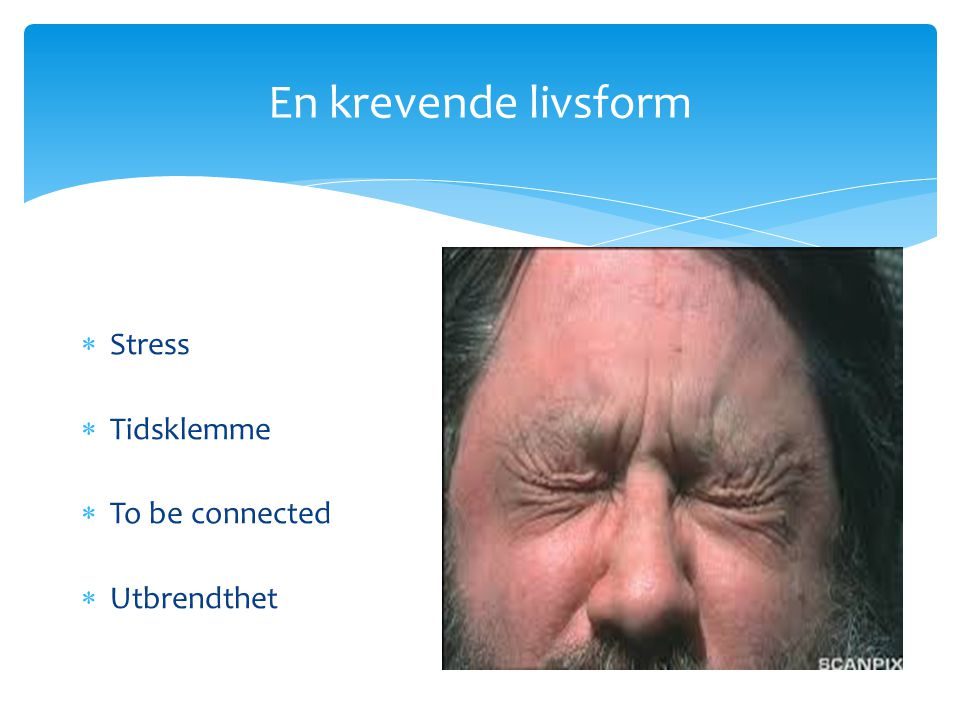 En krevende livsform Stress Tidsklemme To be connected Utbrendthet