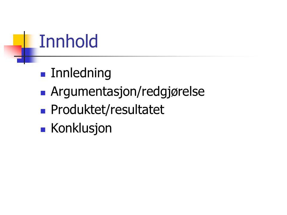 Innhold Innledning Argumentasjon/redgjørelse Produktet/resultatet