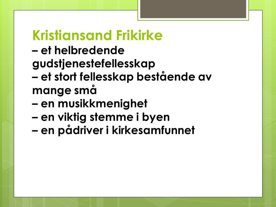 Kristiansand Frikirke – et helbredende gudstjenestefellesskap – et stort fellesskap bestående av mange små – en musikkmenighet – en viktig stemme i byen – en pådriver i kirkesamfunnet