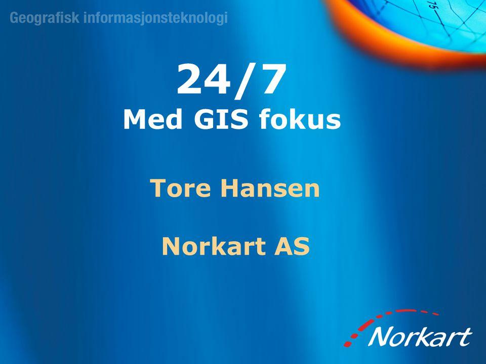 24/7 Med GIS fokus Tore Hansen Norkart AS