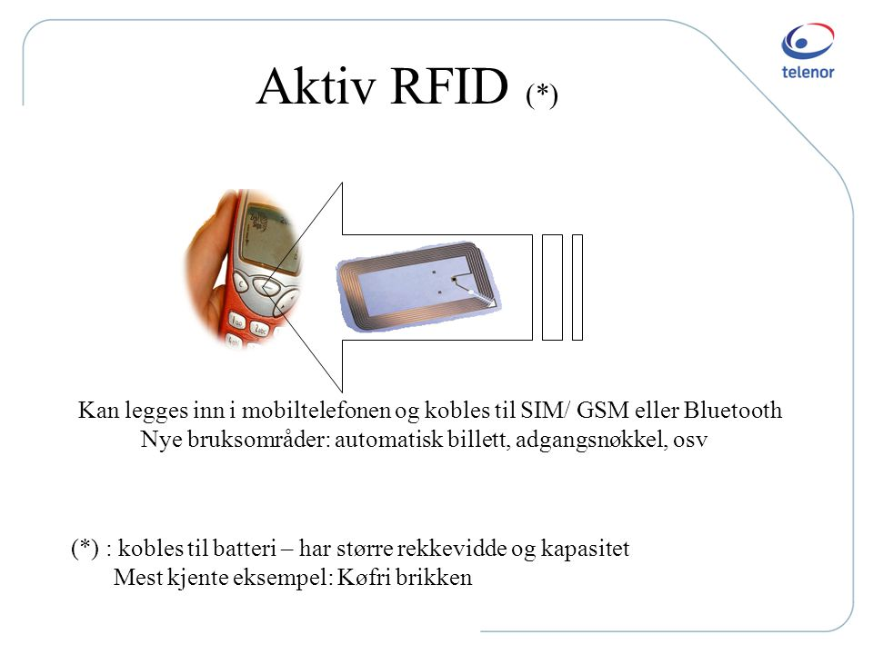Aktiv RFID (*) Kan legges inn i mobiltelefonen og kobles til SIM/ GSM eller Bluetooth. Nye bruksområder: automatisk billett, adgangsnøkkel, osv.