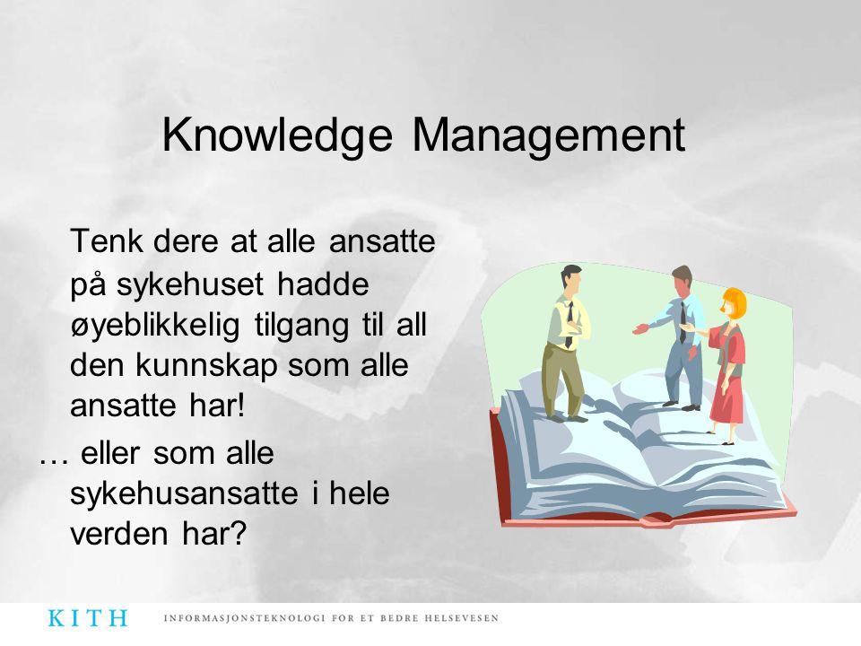 Knowledge Management Tenk dere at alle ansatte på sykehuset hadde øyeblikkelig tilgang til all den kunnskap som alle ansatte har!