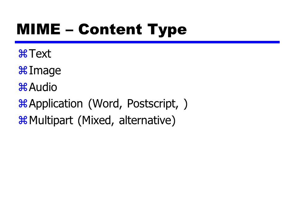 MIME – Content Type Text Image Audio Application (Word, Postscript, )