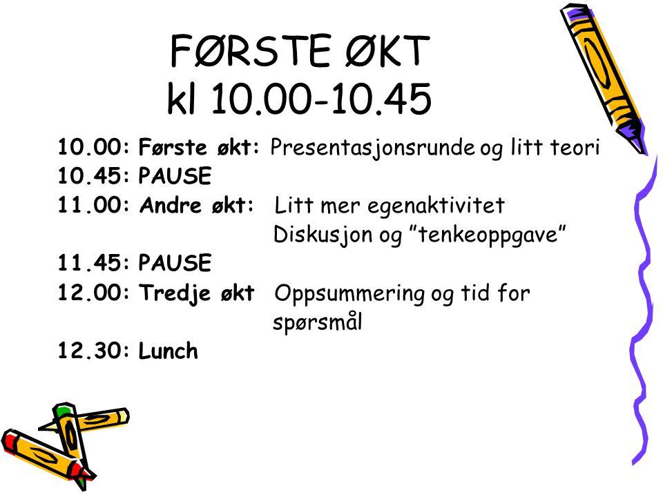FØRSTE ØKT kl 10.00-10.45 10.00: Første økt: Presentasjonsrunde og litt teori. 10.45: PAUSE. 11.00: Andre økt: Litt mer egenaktivitet.