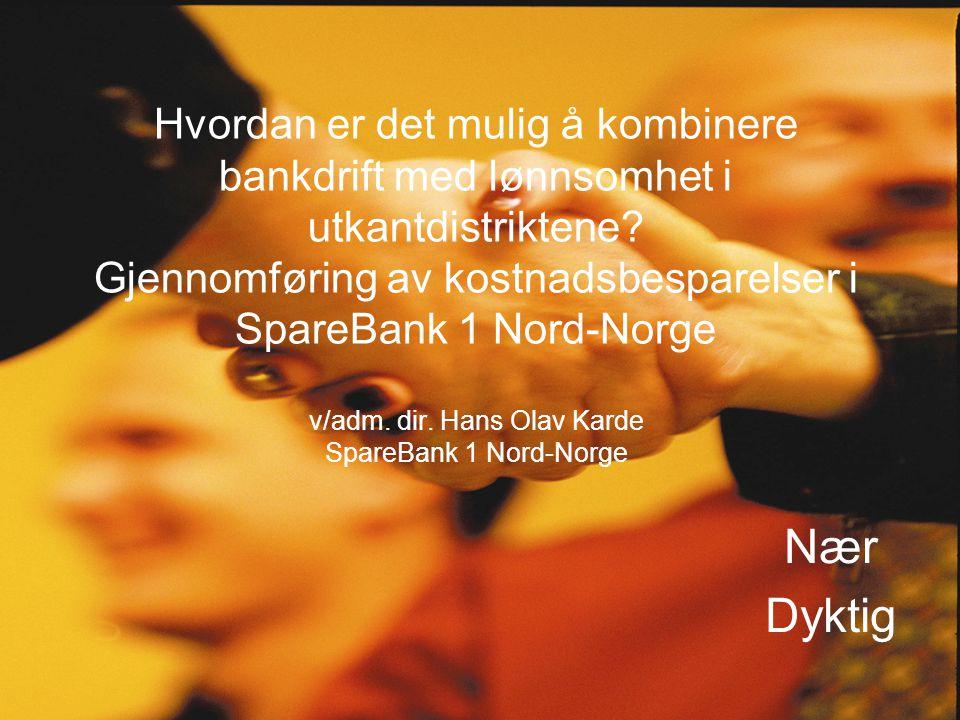 Hvordan er det mulig å kombinere bankdrift med lønnsomhet i utkantdistriktene Gjennomføring av kostnadsbesparelser i SpareBank 1 Nord-Norge v/adm. dir. Hans Olav Karde SpareBank 1 Nord-Norge