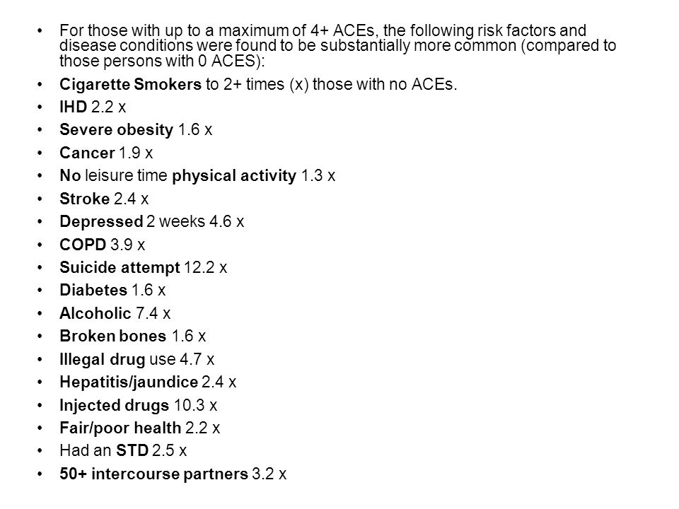 For those with up to a maximum of 4+ ACEs, the following risk factors and disease conditions were found to be substantially more common (compared to those persons with 0 ACES):