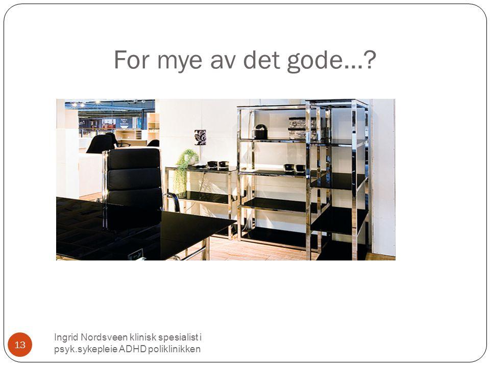 For mye av det gode… Ingrid Nordsveen klinisk spesialist i psyk.sykepleie ADHD poliklinikken