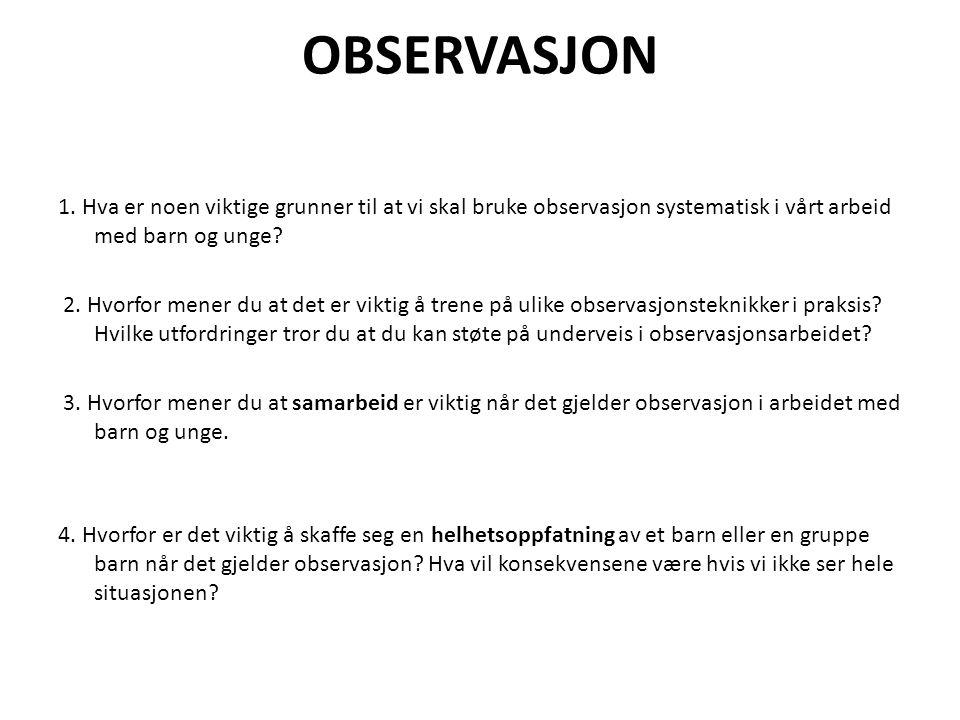 OBSERVASJON 1. Hva er noen viktige grunner til at vi skal bruke observasjon systematisk i vårt arbeid med barn og unge