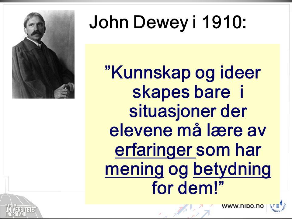John Dewey i 1910: Kunnskap og ideer skapes bare i situasjoner der elevene må lære av erfaringer som har mening og betydning for dem!
