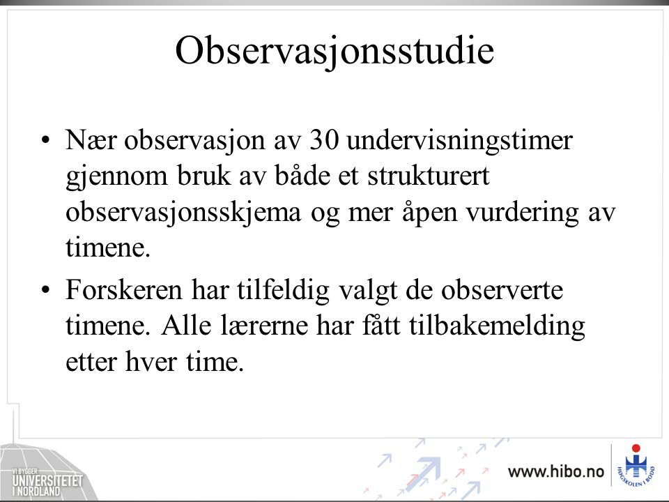 Observasjonsstudie Nær observasjon av 30 undervisningstimer gjennom bruk av både et strukturert observasjonsskjema og mer åpen vurdering av timene.