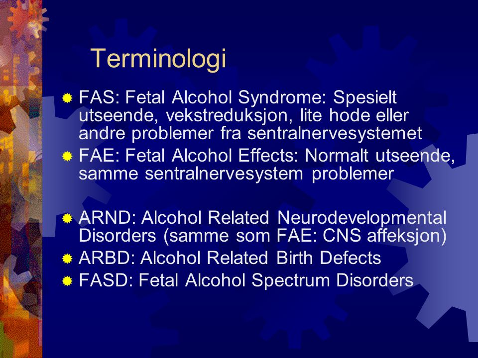 Terminologi FAS: Fetal Alcohol Syndrome: Spesielt utseende, vekstreduksjon, lite hode eller andre problemer fra sentralnervesystemet.