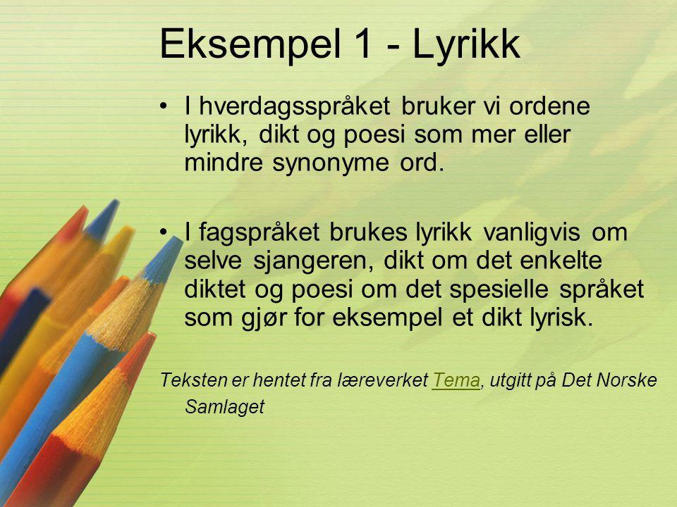 Eksempel 1 - Lyrikk I hverdagsspråket bruker vi ordene lyrikk, dikt og poesi som mer eller mindre synonyme ord.