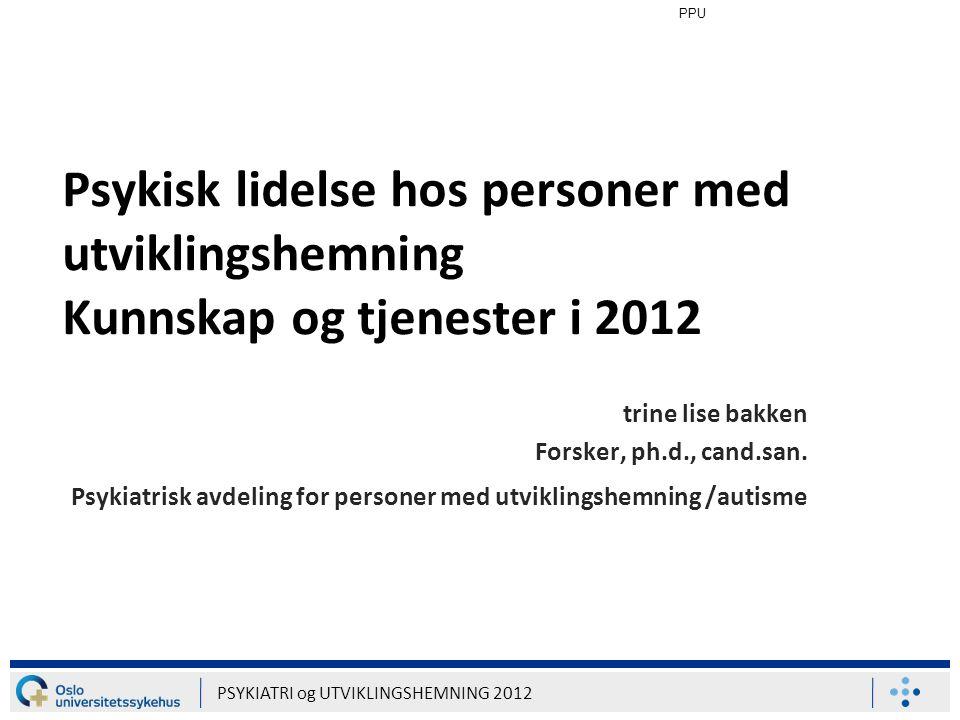 PPU Psykisk lidelse hos personer med utviklingshemning Kunnskap og tjenester i 2012. trine lise bakken.
