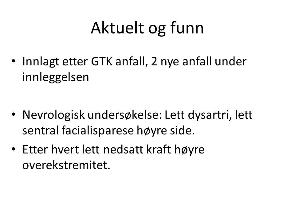 Aktuelt og funn Innlagt etter GTK anfall, 2 nye anfall under innleggelsen.