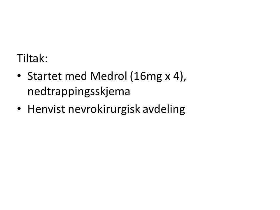 Tiltak: Startet med Medrol (16mg x 4), nedtrappingsskjema Henvist nevrokirurgisk avdeling