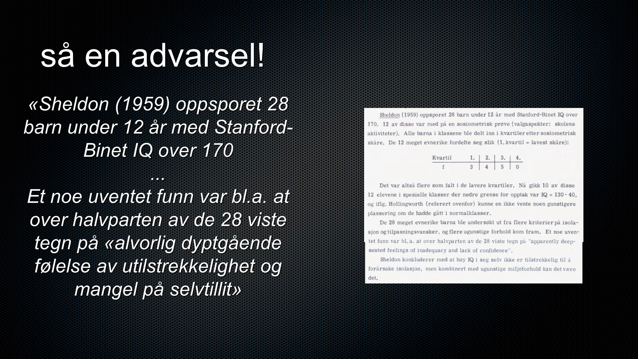 så en advarsel! «Sheldon (1959) oppsporet 28 barn under 12 år med Stanford-Binet IQ over 170. ...