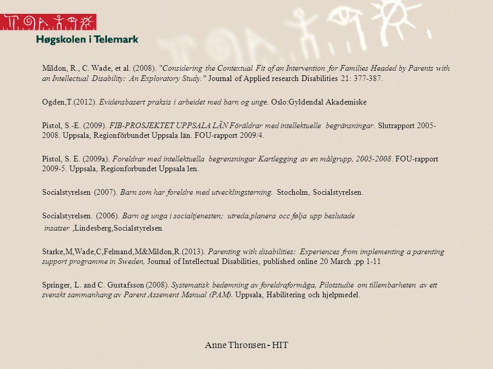 Mildon, R., C. Wade, et al. (2008). Considering the Contextual Fit of an Intervention for Families Headed by Parents with an Intellectual Disability: An Exploratory Study. Journal of Applied research Disabilities 21: 377-387. Ogden,T.(2012). Evidensbasert praksis i arbeidet med barn og unge. Oslo:Gyldendal Akademiske Pistol, S.-E. (2009). FIB-PROSJEKTET UPPSALA LÃN Föräldrar med intellektuelle begränsningar. Slutrapport 2005-2008. Uppsala, Regionfõrbundet Uppsala län. FOU-rapport 2009/4. Pistol, S. E. (2009a). Foreldrar med intellektuella begrensningar Kartlegging av en målgrupp, 2005-2008. FOU-rapport 2009-5. Uppsala, Regionforbundet Uppsala len. Socialstyrelsen (2007). Barn som har foreldre med utvecklingstørning. Stocholm, Socialstyrelsen. Socialstyrelsen. (2006). Barn og unga i socialtjenesten; utreda,planera occ følja upp beslutade insatser ,Lindesberg,Socialstyrelsen Starke,M,Wade,C,Felmand,M&Mildon,R.(2013). Parenting with disabilities: Experiences from implementing a parenting support programme in Sweden, Journal of Intellectual Disabilities, published online 20 March ,pp 1-11 Springer, L. and C. Gustafsson (2008). Systematisk bedømning av foreldraformåga, Pilotstudie om tillembarheten av ett svenskt sammanhang av Parent Assement Manual (PAM). Uppsala, Habilitering och hjelpmedel.