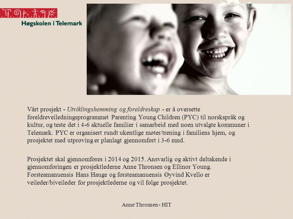 Vårt prosjekt - Utviklingshemming og foreldreskap - er å oversette foreldreveiledningsprogrammet Parenting Young Children (PYC) til norskspråk og kultur, og teste det i 4-6 aktuelle familier i samarbeid med noen utvalgte kommuner i Telemark. PYC er organisert rundt ukentlige møter/trening i familiens hjem, og prosjektet med utprøving er planlagt gjennomført i 3-6 mnd. Prosjektet skal gjennomføres i 2014 og 2015. Ansvarlig og aktivt deltakende i gjennomføringen er prosjektlederne Anne Thronsen og Ellinor Young. Førsteamanuensis Hans Hauge og førsteamanuensis Øyvind Kvello er veileder/biveileder for prosjektlederne og vil følge prosjektet.