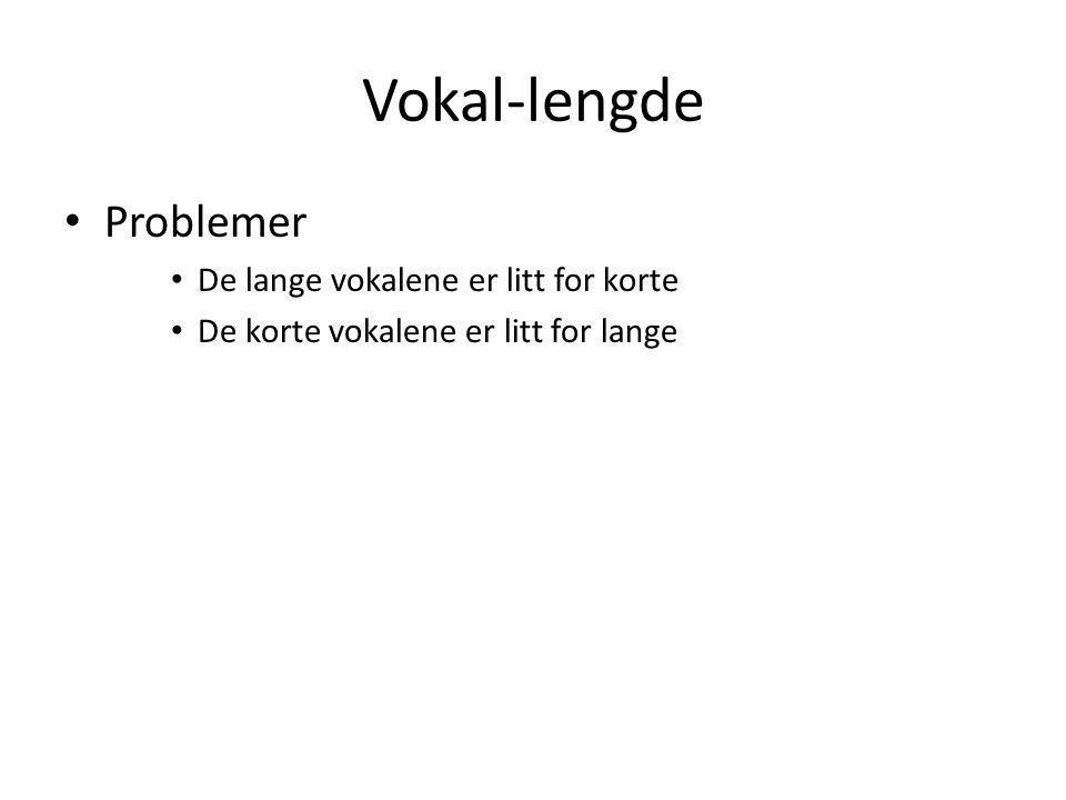 Vokal-lengde Problemer De lange vokalene er litt for korte