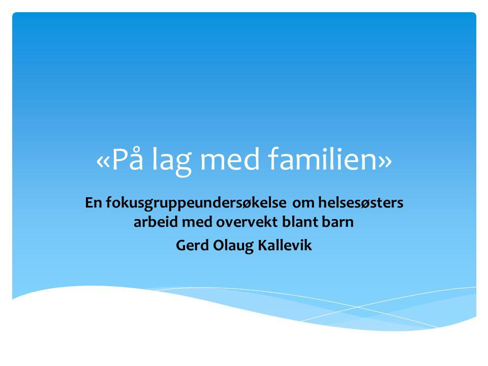 «På lag med familien» En fokusgruppeundersøkelse om helsesøsters arbeid med overvekt blant barn. Gerd Olaug Kallevik.