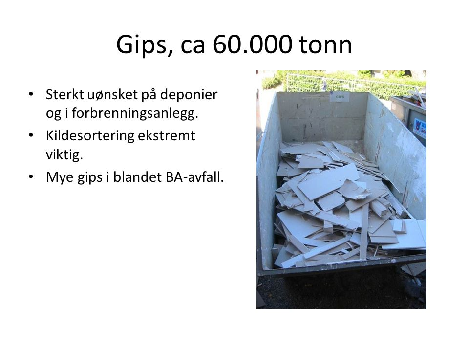Gips, ca 60.000 tonn Sterkt uønsket på deponier og i forbrenningsanlegg. Kildesortering ekstremt viktig.