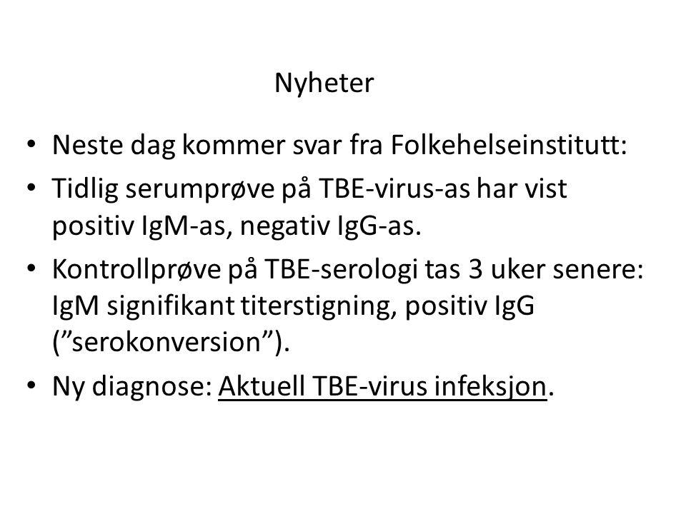 Nyheter Neste dag kommer svar fra Folkehelseinstitutt: Tidlig serumprøve på TBE-virus-as har vist positiv IgM-as, negativ IgG-as.