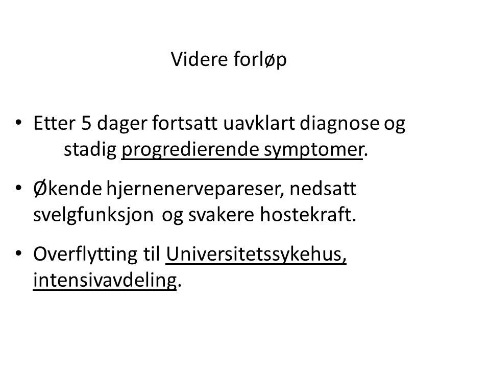 Videre forløp Etter 5 dager fortsatt uavklart diagnose og stadig progredierende symptomer.