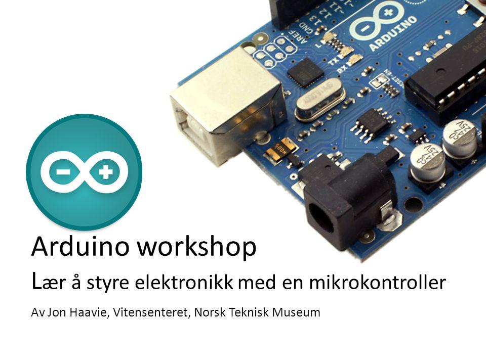 Arduino workshop Lær å styre elektronikk med en mikrokontroller Av Jon Haavie, Vitensenteret, Norsk Teknisk Museum