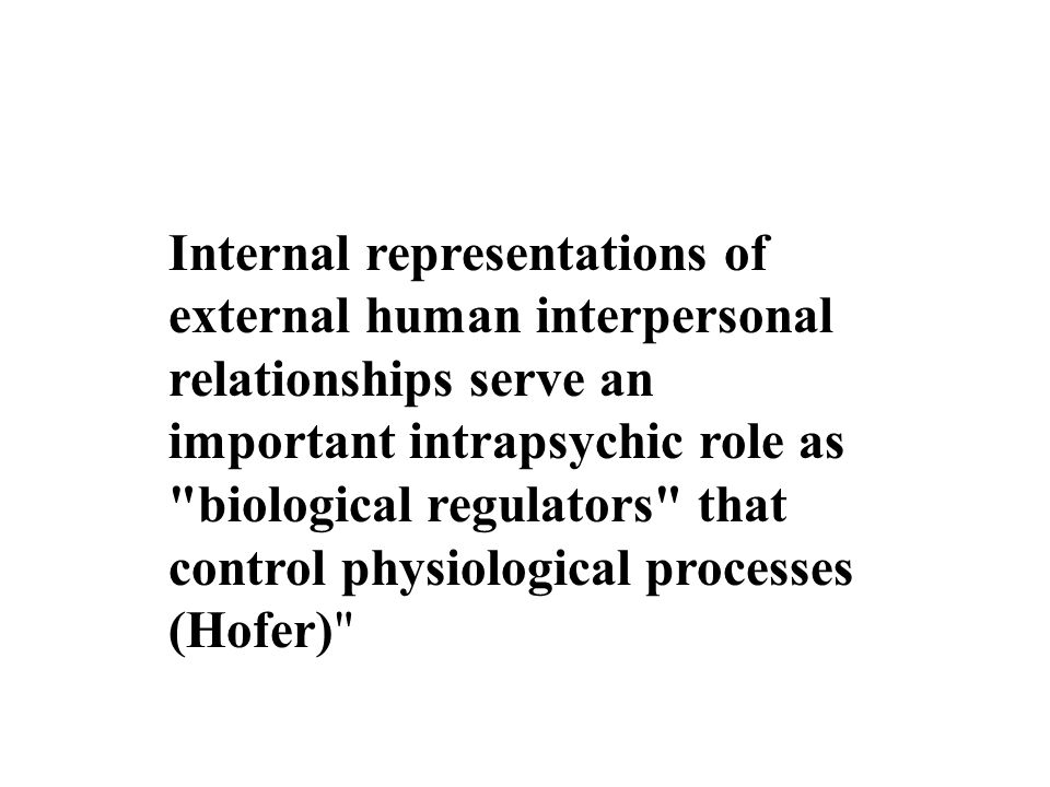 Internal representations of external human interpersonal relationships serve an important intrapsychic role as biological regulators that control physiological processes (Hofer)
