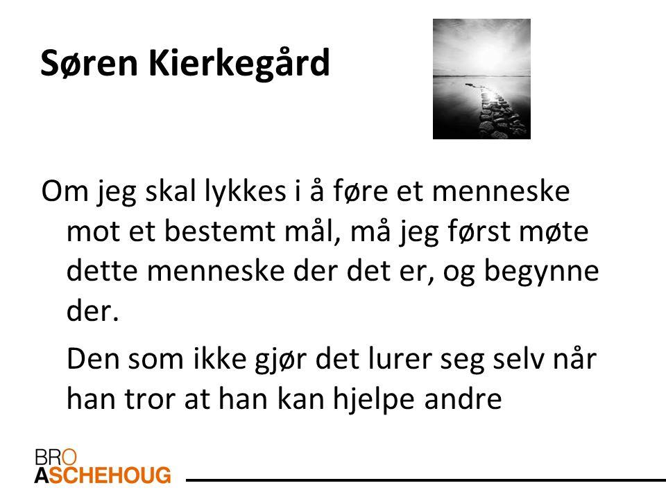 Søren Kierkegård Om jeg skal lykkes i å føre et menneske mot et bestemt mål, må jeg først møte dette menneske der det er, og begynne der.