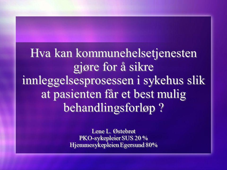 Hva kan kommunehelsetjenesten gjøre for å sikre innleggelsesprosessen i sykehus slik at pasienten får et best mulig behandlingsforløp Lene L. Østebrøt PKO-sykepleier SUS 20 % Hjemmesykepleien Egersund 80%