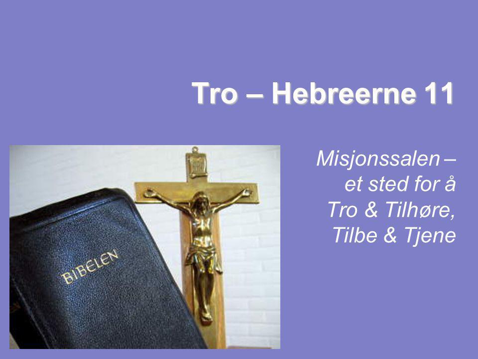 Tro – Hebreerne 11 Misjonssalen – et sted for å Tro & Tilhøre, Tilbe & Tjene