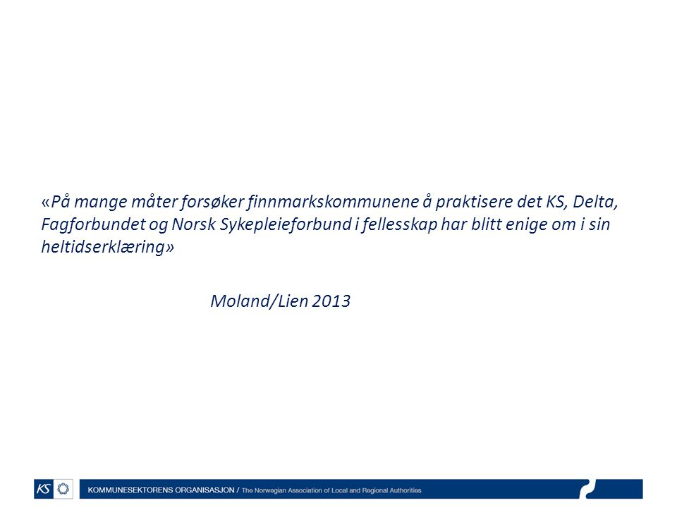 «På mange måter forsøker finnmarkskommunene å praktisere det KS, Delta, Fagforbundet og Norsk Sykepleieforbund i fellesskap har blitt enige om i sin heltidserklæring» Moland/Lien 2013