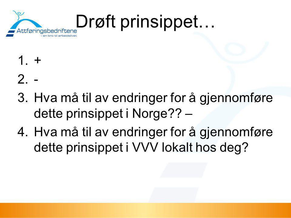 Drøft prinsippet… + - Hva må til av endringer for å gjennomføre dette prinsippet i Norge –