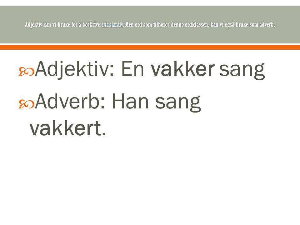 Adjektiv: En vakker sang Adverb: Han sang vakkert.