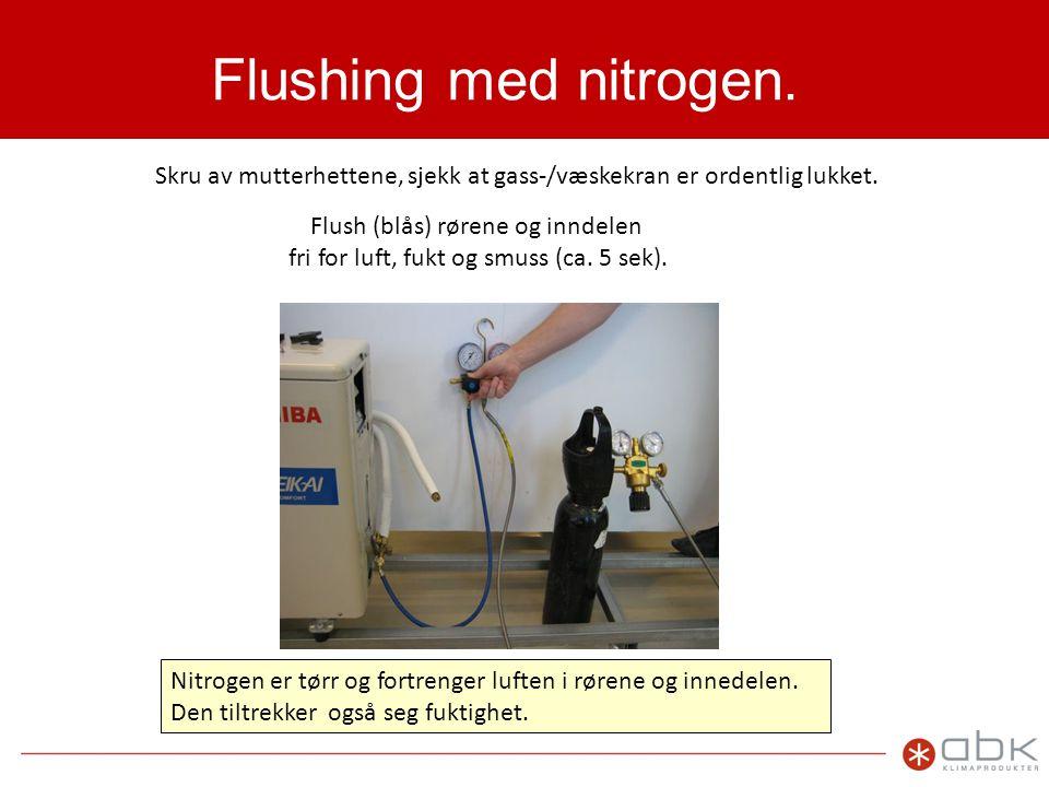 Flushing med nitrogen. Skru av mutterhettene, sjekk at gass-/væskekran er ordentlig lukket. Flush (blås) rørene og inndelen.