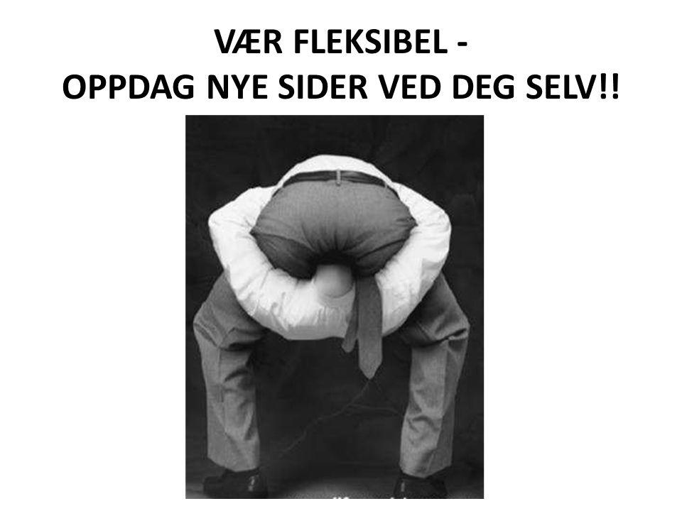 VÆR FLEKSIBEL - OPPDAG NYE SIDER VED DEG SELV!!