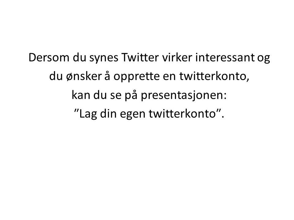 Dersom du synes Twitter virker interessant og du ønsker å opprette en twitterkonto, kan du se på presentasjonen: ″Lag din egen twitterkonto″.