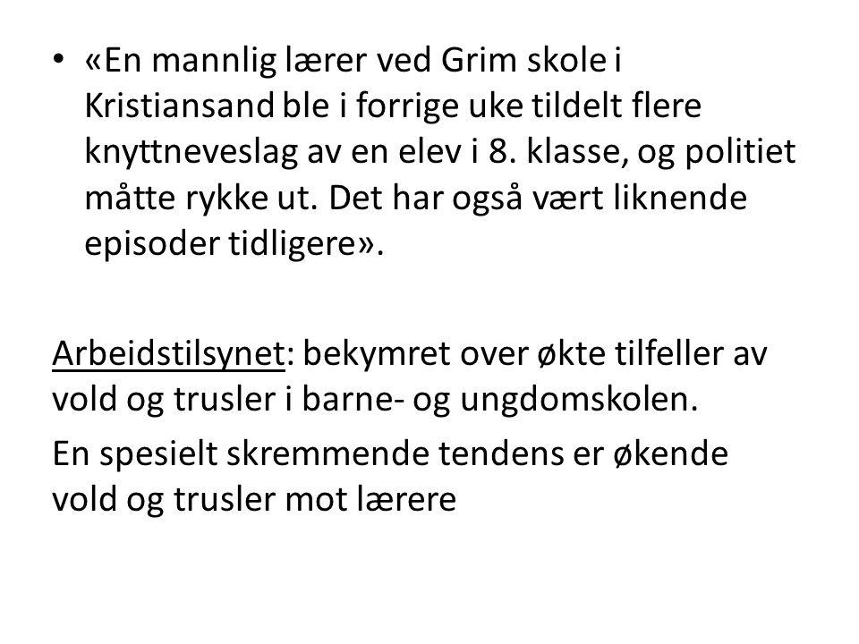 «En mannlig lærer ved Grim skole i Kristiansand ble i forrige uke tildelt flere knyttneveslag av en elev i 8. klasse, og politiet måtte rykke ut. Det har også vært liknende episoder tidligere».