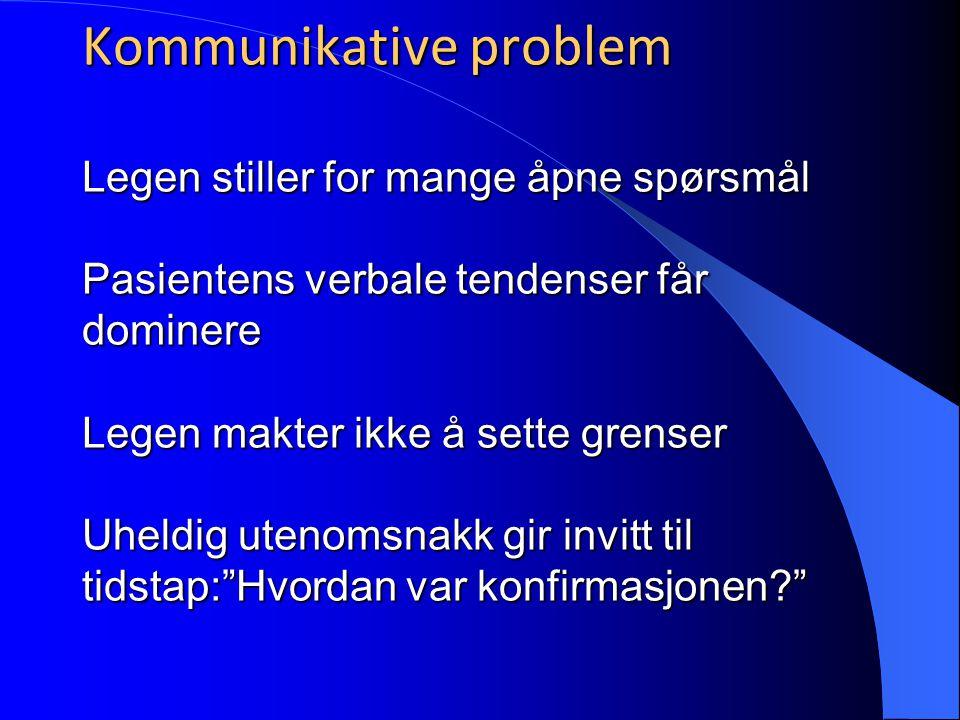 Kommunikative problem Legen stiller for mange åpne spørsmål Pasientens verbale tendenser får dominere Legen makter ikke å sette grenser Uheldig utenomsnakk gir invitt til tidstap: Hvordan var konfirmasjonen