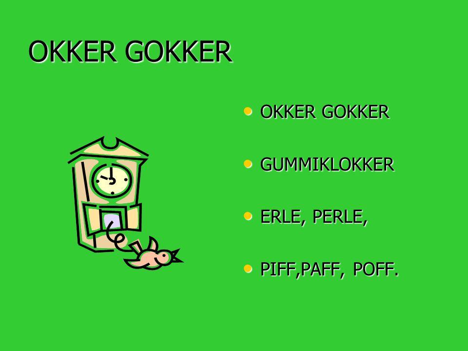 OKKER GOKKER OKKER GOKKER GUMMIKLOKKER ERLE, PERLE, PIFF,PAFF, POFF.