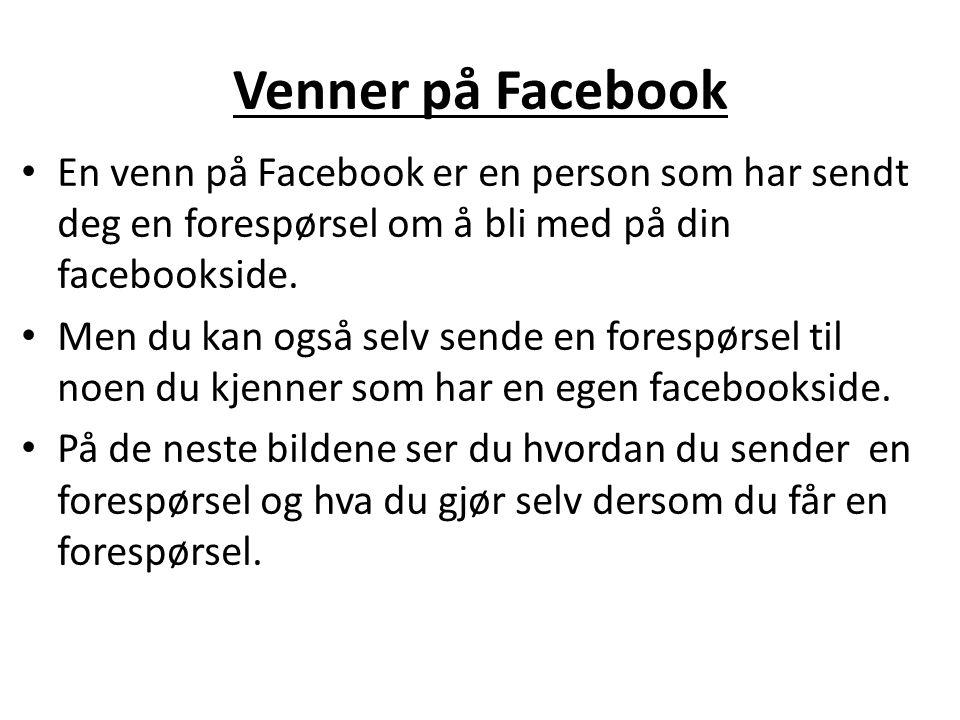 Venner på Facebook En venn på Facebook er en person som har sendt deg en forespørsel om å bli med på din facebookside.